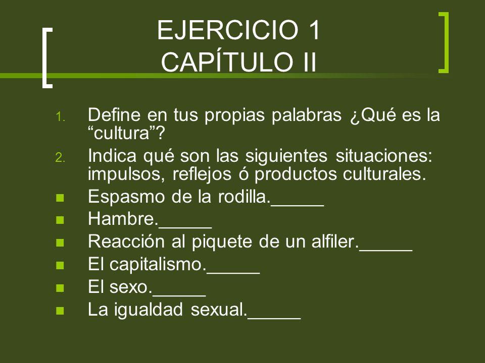 EJERCICIO 1 CAPÍTULO II 1. Define en tus propias palabras ¿Qué es la cultura? 2. Indica qué son las siguientes situaciones: impulsos, reflejos ó produ