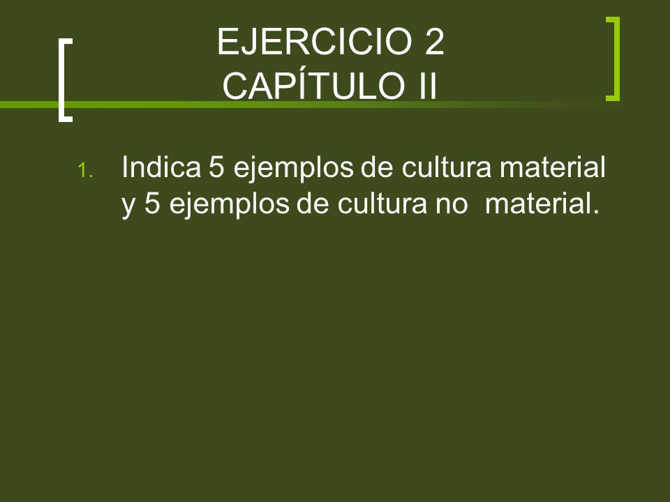 EJERCICIO 2 CAPÍTULO II 1. Indica 5 ejemplos de cultura material y 5 ejemplos de cultura no material.