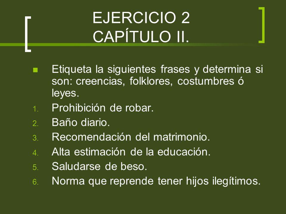 EJERCICIO 2 CAPÍTULO II. Etiqueta la siguientes frases y determina si son: creencias, folklores, costumbres ó leyes. 1. Prohibición de robar. 2. Baño