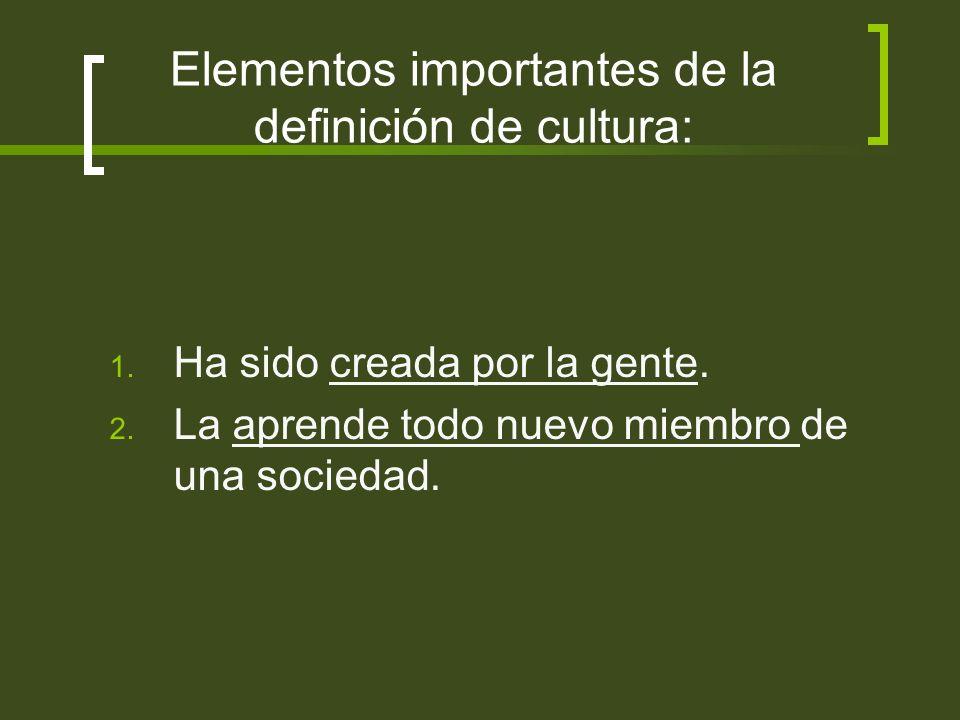 Elementos importantes de la definición de cultura: 1. Ha sido creada por la gente. 2. La aprende todo nuevo miembro de una sociedad.
