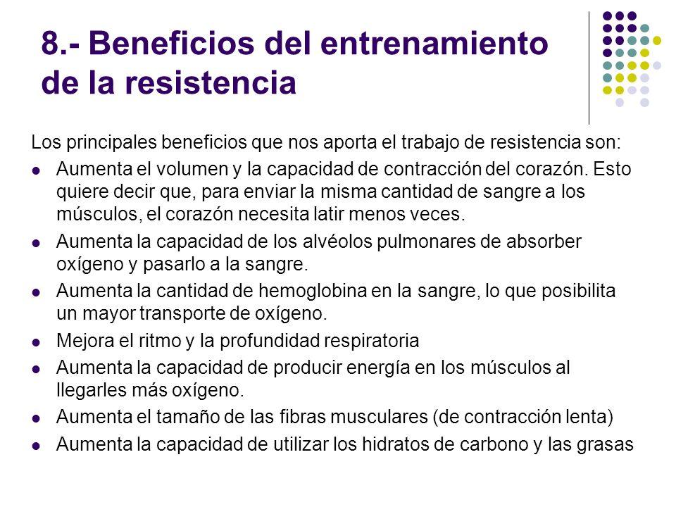 8.- Beneficios del entrenamiento de la resistencia Los principales beneficios que nos aporta el trabajo de resistencia son: Aumenta el volumen y la ca