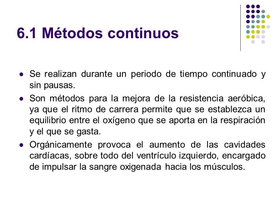 6.1 Métodos continuos Se realizan durante un periodo de tiempo continuado y sin pausas. Son métodos para la mejora de la resistencia aeróbica, ya que