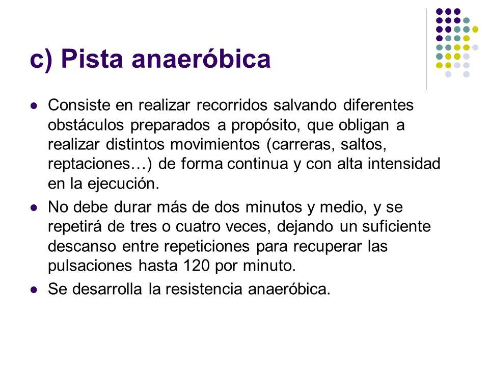 c) Pista anaeróbica Consiste en realizar recorridos salvando diferentes obstáculos preparados a propósito, que obligan a realizar distintos movimiento