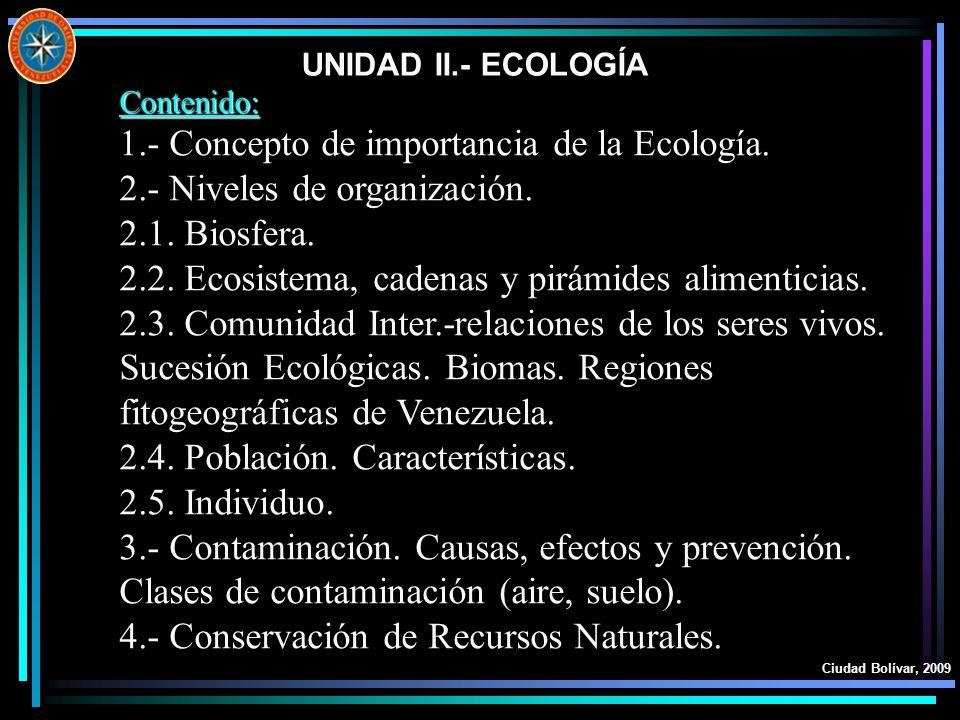 UNIDAD II.- ECOLOGÍA Ciudad Bolívar, 2009 Contenido: 1.- Concepto de importancia de la Ecología. 2.- Niveles de organización. 2.1. Biosfera. 2.2. Ecos