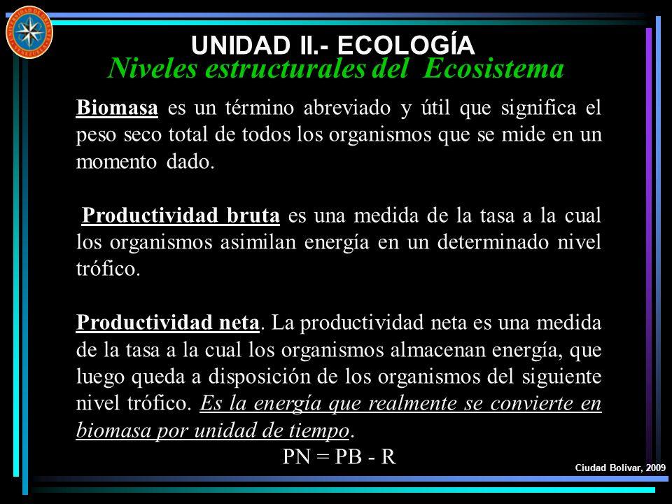 UNIDAD II.- ECOLOGÍA Ciudad Bolívar, 2009 Niveles estructurales del Ecosistema Biomasa es un término abreviado y útil que significa el peso seco total