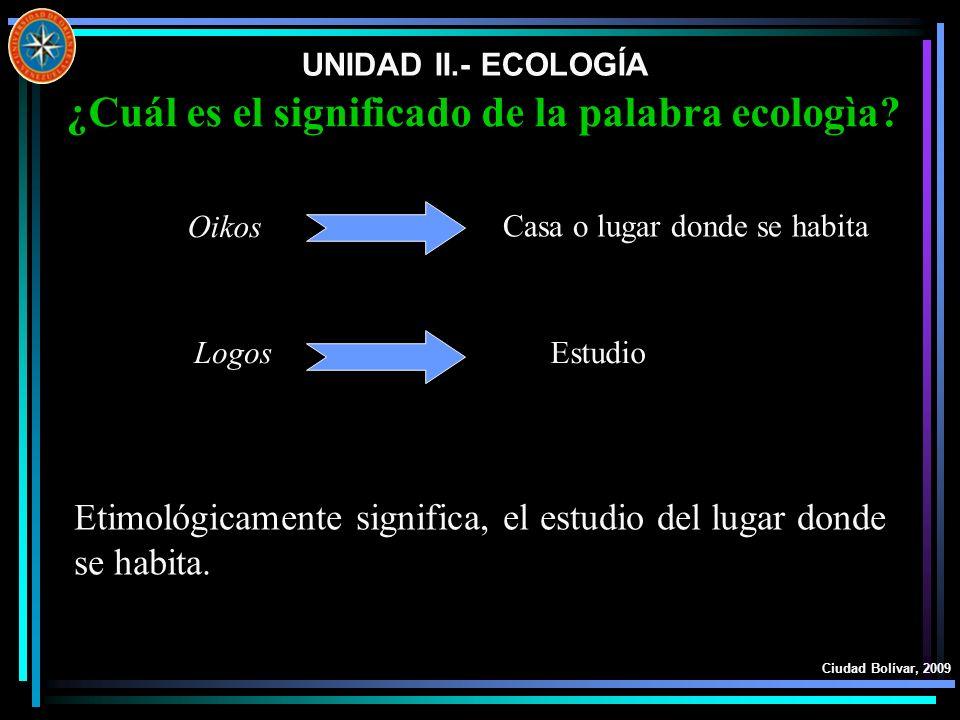 UNIDAD II.- ECOLOGÍA Ciudad Bolívar, 2009 Etimológicamente significa, el estudio del lugar donde se habita. ¿Cuál es el significado de la palabra ecol