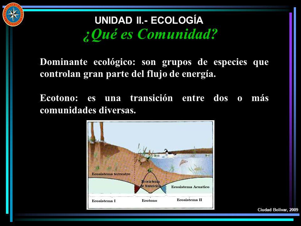 UNIDAD II.- ECOLOGÍA Ciudad Bolívar, 2009 ¿Qué es Comunidad? Dominante ecológico: son grupos de especies que controlan gran parte del flujo de energía