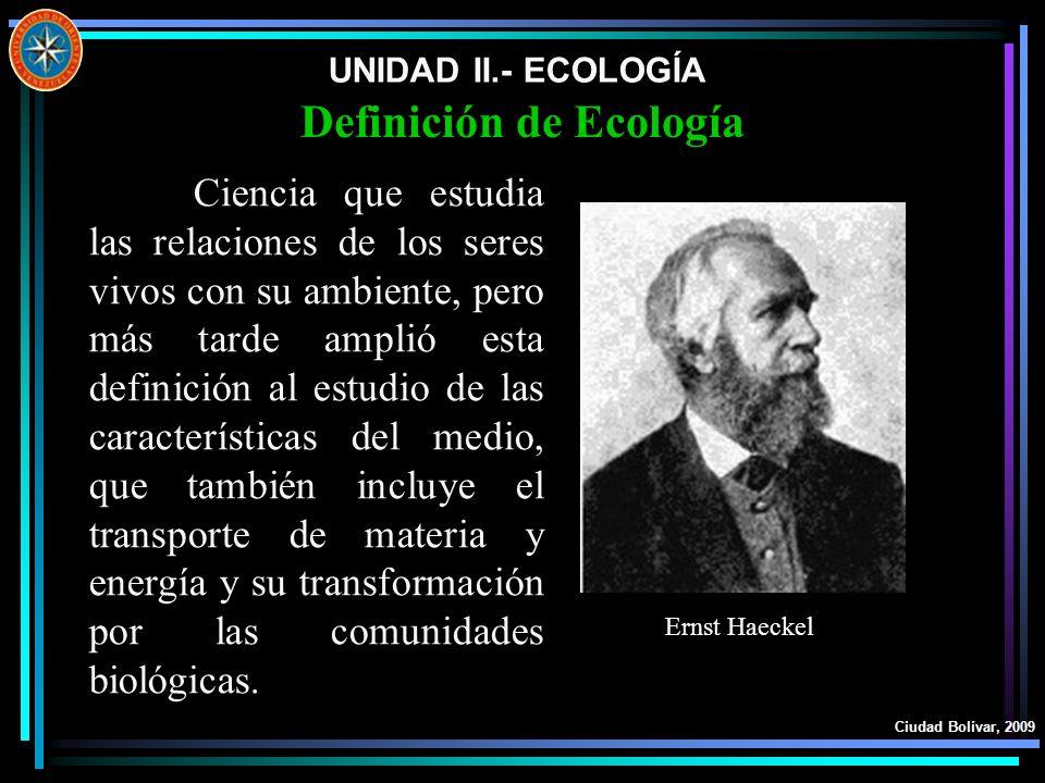 UNIDAD II.- ECOLOGÍA Ciudad Bolívar, 2009 Definición de Ecología Es la rama de las ciencias biológicas que se ocupa de las interacciones entre los organismos y su ambiente (sustancias químicas y factores físicos).