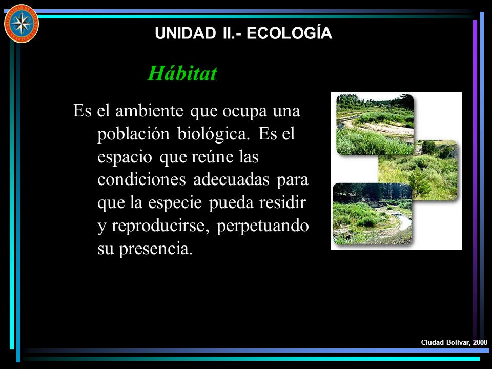 UNIDAD II.- ECOLOGÍA Ciudad Bolívar, 2008 Es el ambiente que ocupa una población biológica. Es el espacio que reúne las condiciones adecuadas para que