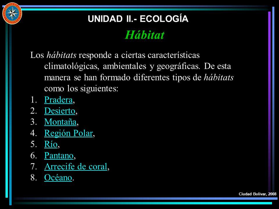 UNIDAD II.- ECOLOGÍA Ciudad Bolívar, 2008 Hábitat Los hábitats responde a ciertas características climatológicas, ambientales y geográficas. De esta m