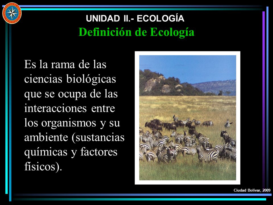 UNIDAD II.- ECOLOGÍA Ciudad Bolívar, 2009 Definición de Ecología Es la rama de las ciencias biológicas que se ocupa de las interacciones entre los org