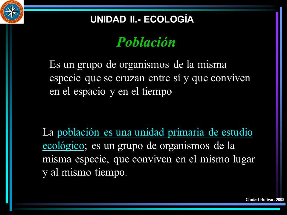 UNIDAD II.- ECOLOGÍA Ciudad Bolívar, 2008 Población Es un grupo de organismos de la misma especie que se cruzan entre sí y que conviven en el espacio