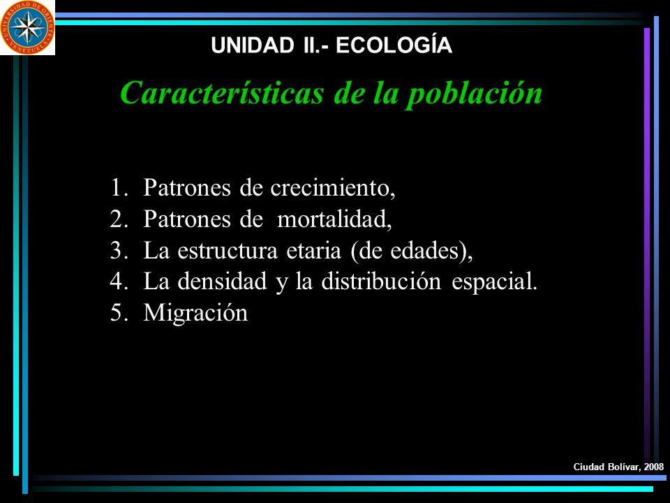UNIDAD II.- ECOLOGÍA Ciudad Bolívar, 2008 Características de la población 1.Patrones de crecimiento, 2.Patrones de mortalidad, 3.La estructura etaria