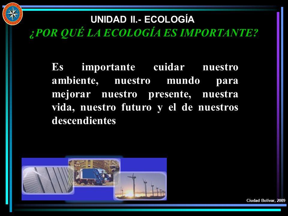 UNIDAD II.- ECOLOGÍA Ciudad Bolívar, 2009 ¿POR QUÉ LA ECOLOGÍA ES IMPORTANTE? Es importante cuidar nuestro ambiente, nuestro mundo para mejorar nuestr