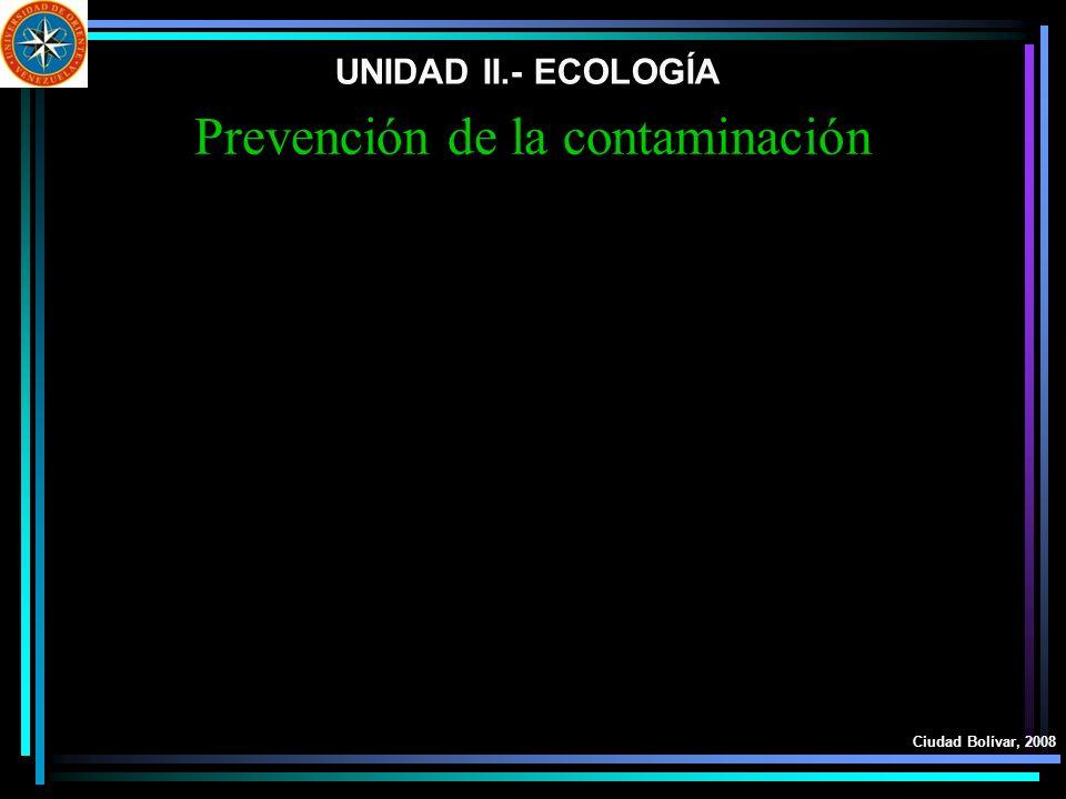 UNIDAD II.- ECOLOGÍA Ciudad Bolívar, 2008 Prevención de la contaminación