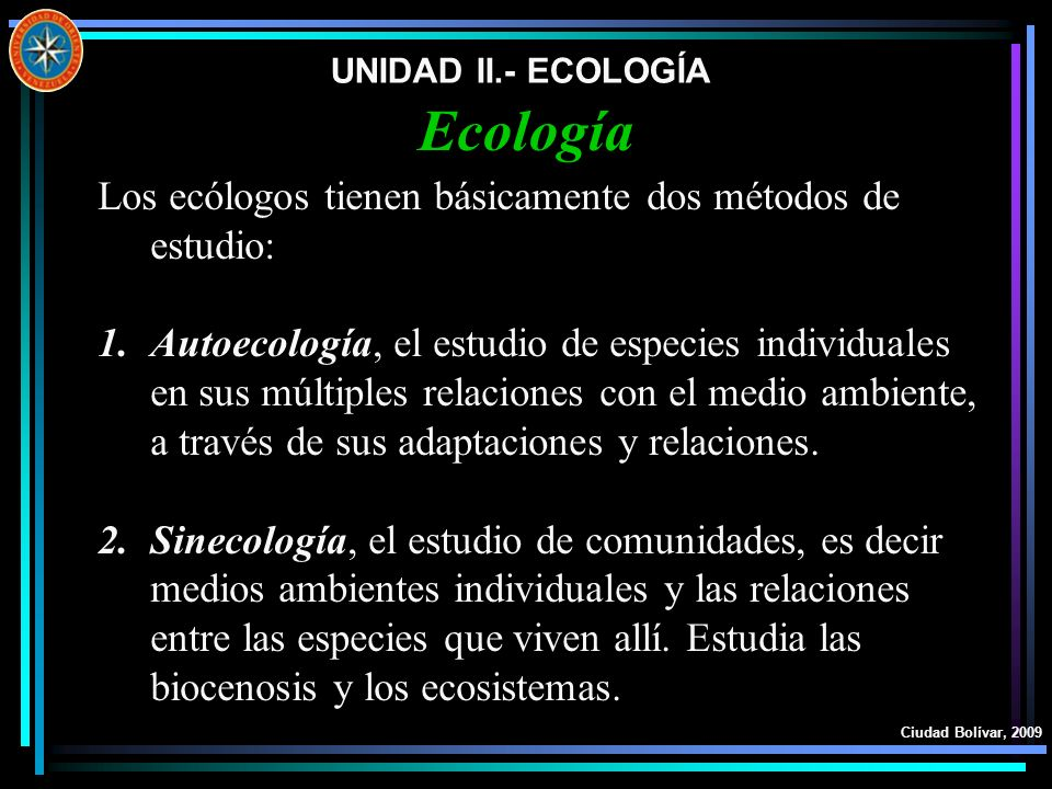 UNIDAD II.- ECOLOGÍA Ciudad Bolívar, 2009 Los ecólogos tienen básicamente dos métodos de estudio: 1.Autoecología, el estudio de especies individuales