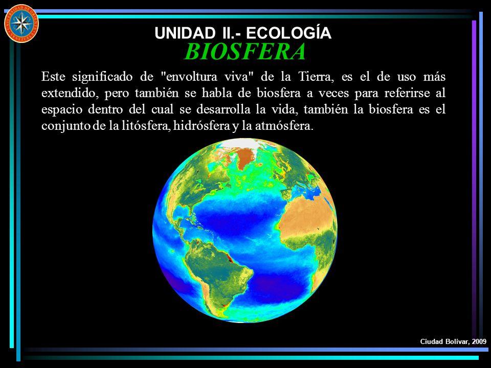 UNIDAD II.- ECOLOGÍA Ciudad Bolívar, 2009 BIOSFERA Este significado de