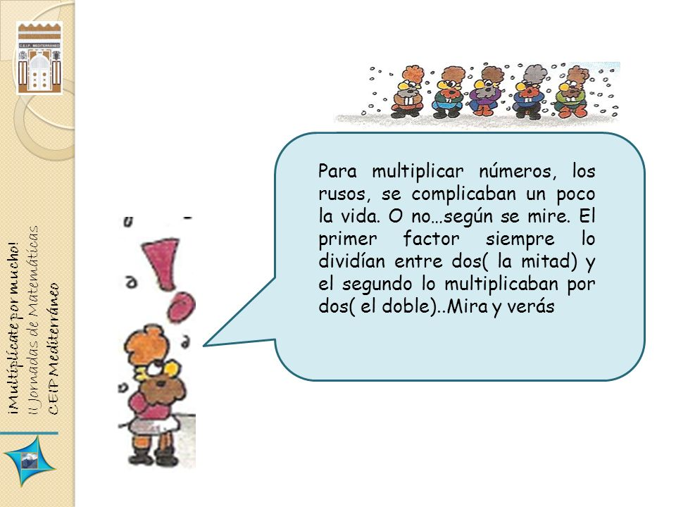 ¡Multiplícate por mucho! II Jornadas de Matemáticas CEIP Mediterráneo Para multiplicar números, los rusos, se complicaban un poco la vida. O no…según
