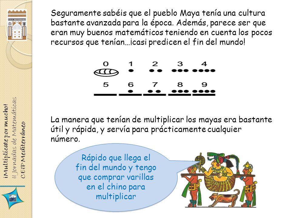 ¡Multiplícate por mucho! II Jornadas de Matemáticas CEIP Mediterráneo Seguramente sabéis que el pueblo Maya tenía una cultura bastante avanzada para l