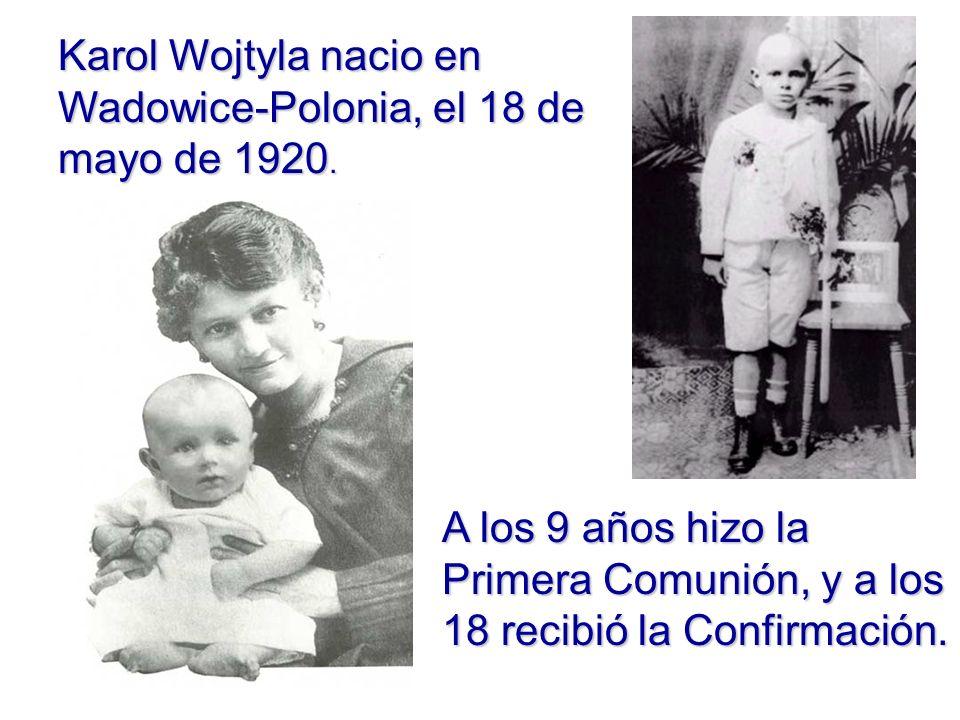 Karol Wojtyla nacio en Wadowice-Polonia, el 18 de mayo de 1920. A los 9 años hizo la Primera Comunión, y a los 18 recibió la Confirmación.