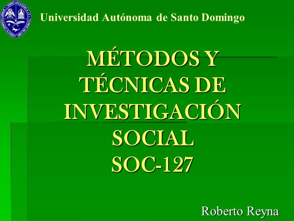 MÉTODOS Y TÉCNICAS DE INVESTIGACIÓN SOCIAL SOC-127 Roberto Reyna Universidad Autónoma de Santo Domingo