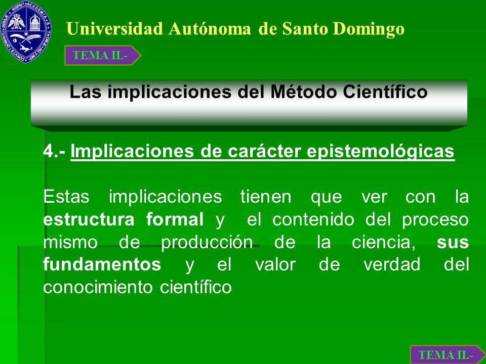 Universidad Autónoma de Santo Domingo Las implicaciones del Método Científico 4.- Implicaciones de carácter epistemológicas Estas implicaciones tienen