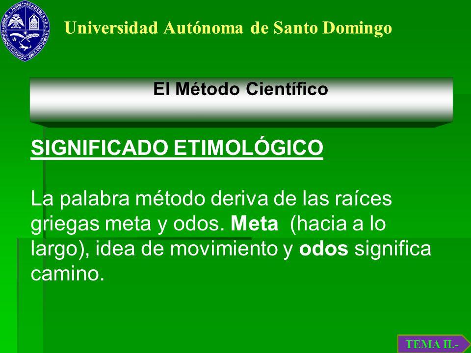 Universidad Autónoma de Santo Domingo El Método Científico SIGNIFICADO ETIMOLÓGICO La palabra método deriva de las raíces griegas meta y odos. Meta (h