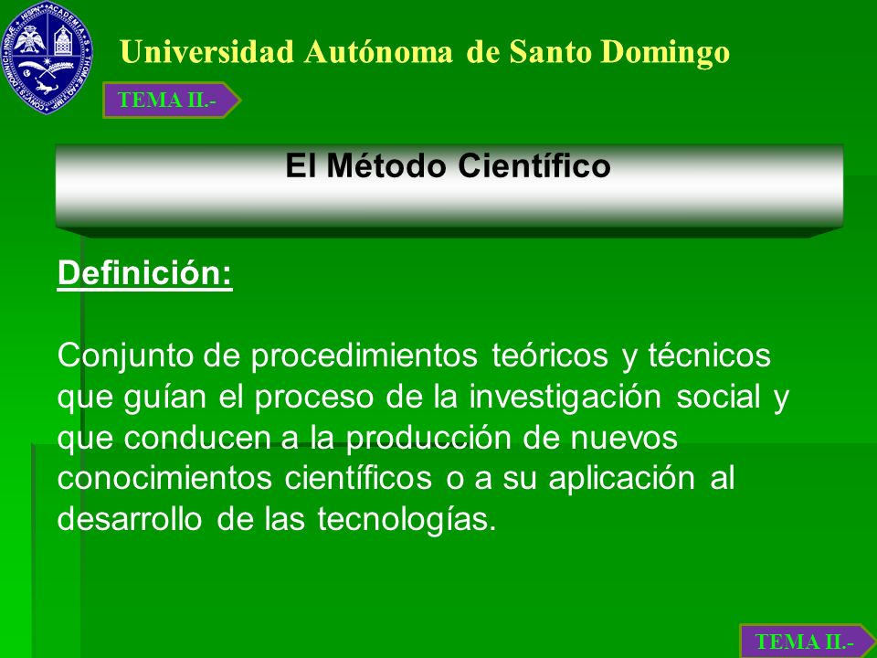 Universidad Autónoma de Santo Domingo El Método Científico Definición: Conjunto de procedimientos teóricos y técnicos que guían el proceso de la inves