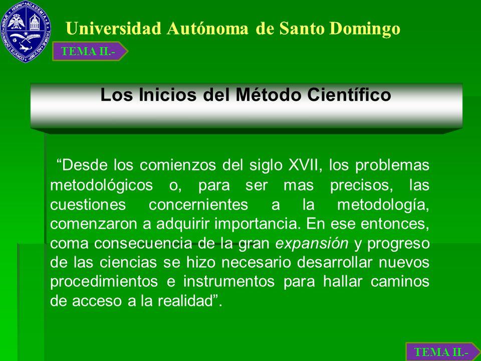 Universidad Autónoma de Santo Domingo Los Inicios del Método Científico Desde los comienzos del siglo XVII, los problemas metodológicos o, para ser ma