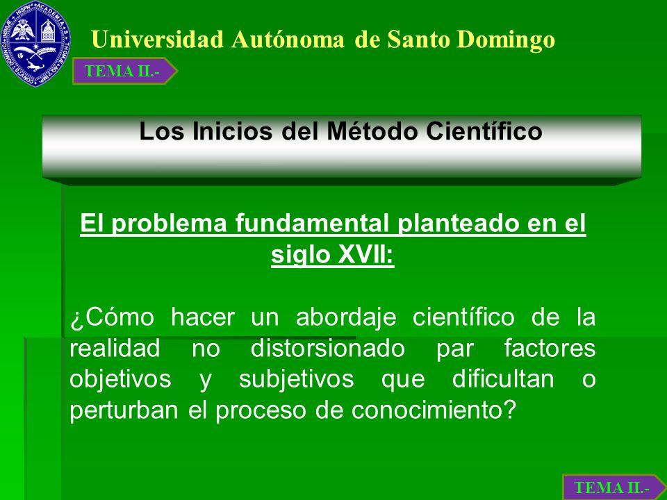 Universidad Autónoma de Santo Domingo Los Inicios del Método Científico El problema fundamental planteado en el siglo XVII: ¿Cómo hacer un abordaje ci