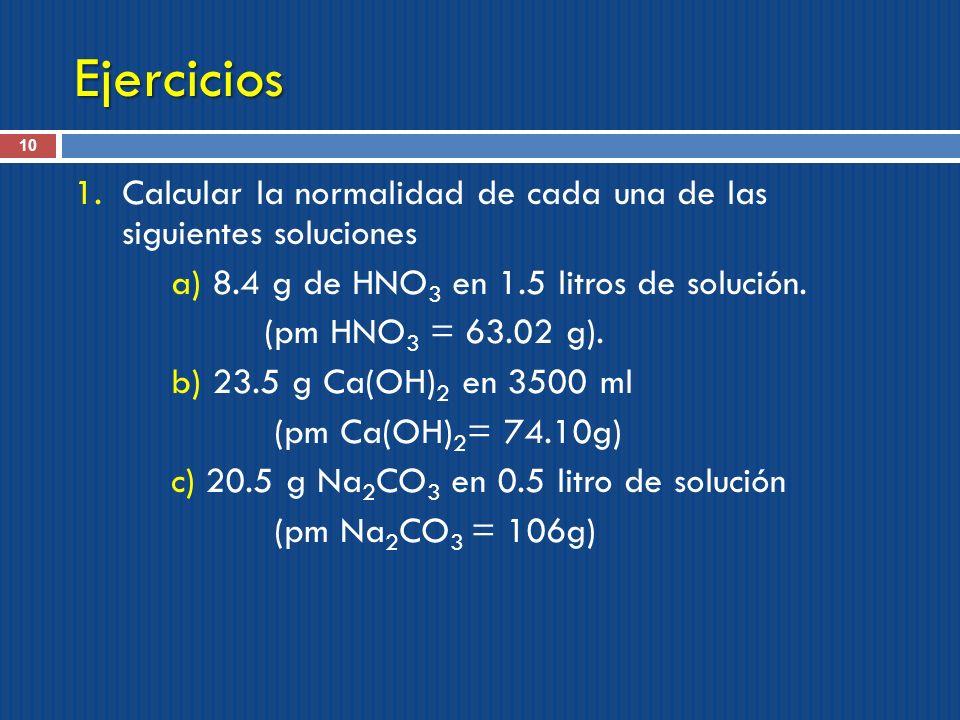 Ejercicios 10 1.Calcular la normalidad de cada una de las siguientes soluciones a) 8.4 g de HNO 3 en 1.5 litros de solución. (pm HNO 3 = 63.02 g). b)
