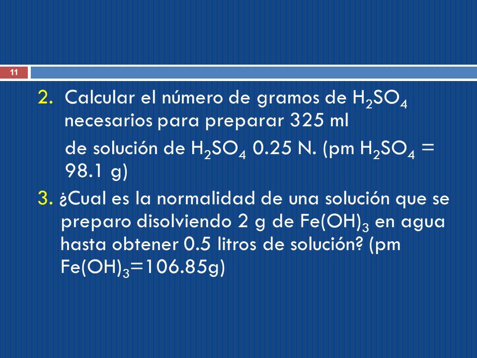 11 2. Calcular el número de gramos de H 2 SO 4 necesarios para preparar 325 ml de solución de H 2 SO 4 0.25 N. (pm H 2 SO 4 = 98.1 g) 3. ¿Cual es la n