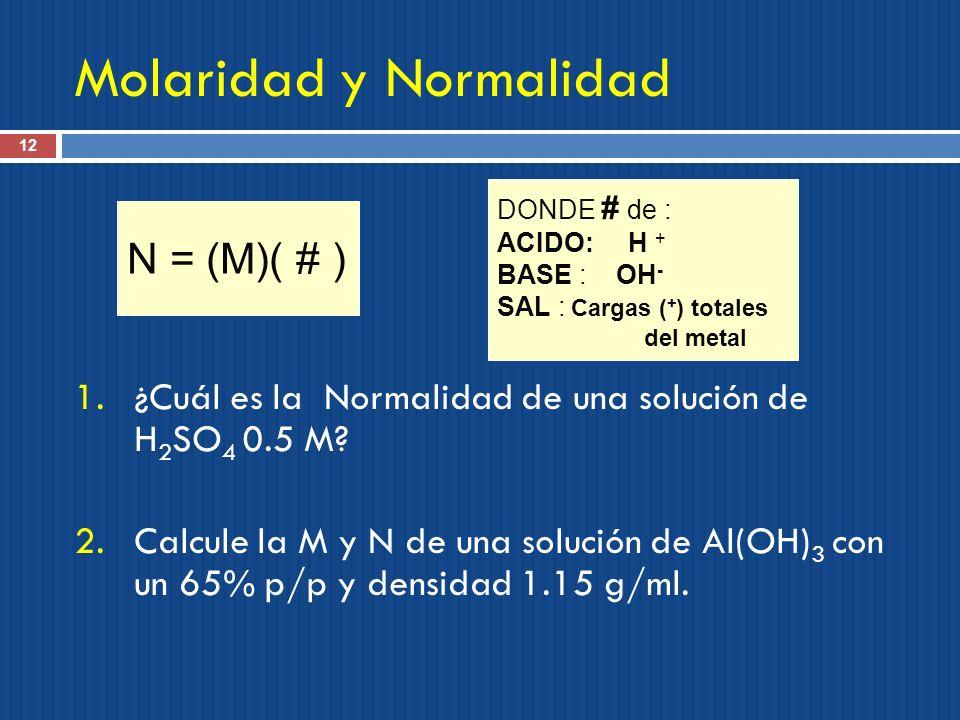 Molaridad y Normalidad 12 1.¿Cuál es la Normalidad de una solución de H 2 SO 4 0.5 M? 2.Calcule la M y N de una solución de Al(OH) 3 con un 65% p/p y
