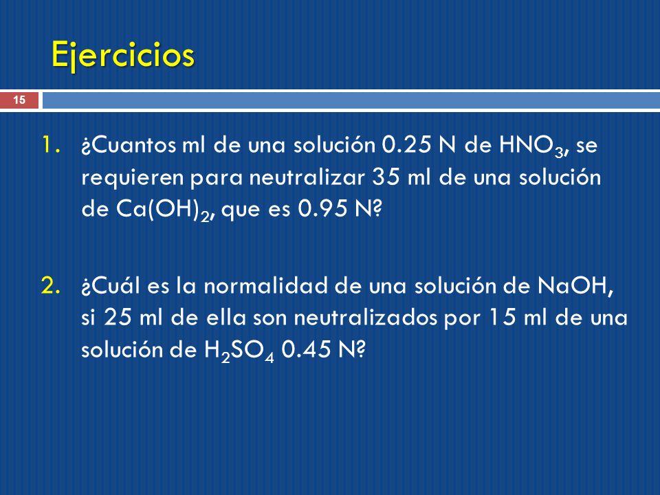 Ejercicios 15 1.¿Cuantos ml de una solución 0.25 N de HNO 3, se requieren para neutralizar 35 ml de una solución de Ca(OH) 2, que es 0.95 N? 2.¿Cuál e