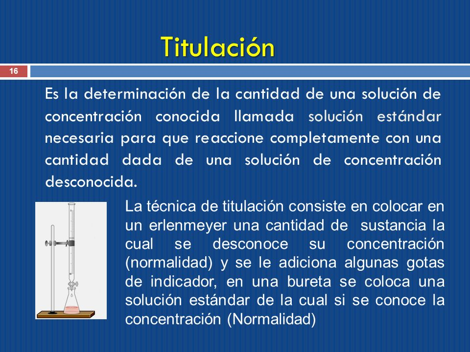 Titulación 16 Es la determinación de la cantidad de una solución de concentración conocida llamada solución estándar necesaria para que reaccione comp