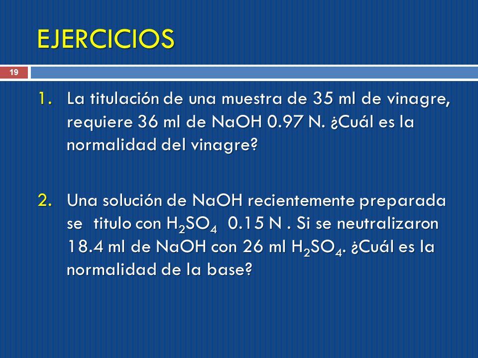 EJERCICIOS 19 1.La titulación de una muestra de 35 ml de vinagre, requiere 36 ml de NaOH 0.97 N. ¿Cuál es la normalidad del vinagre? 2.Una solución de