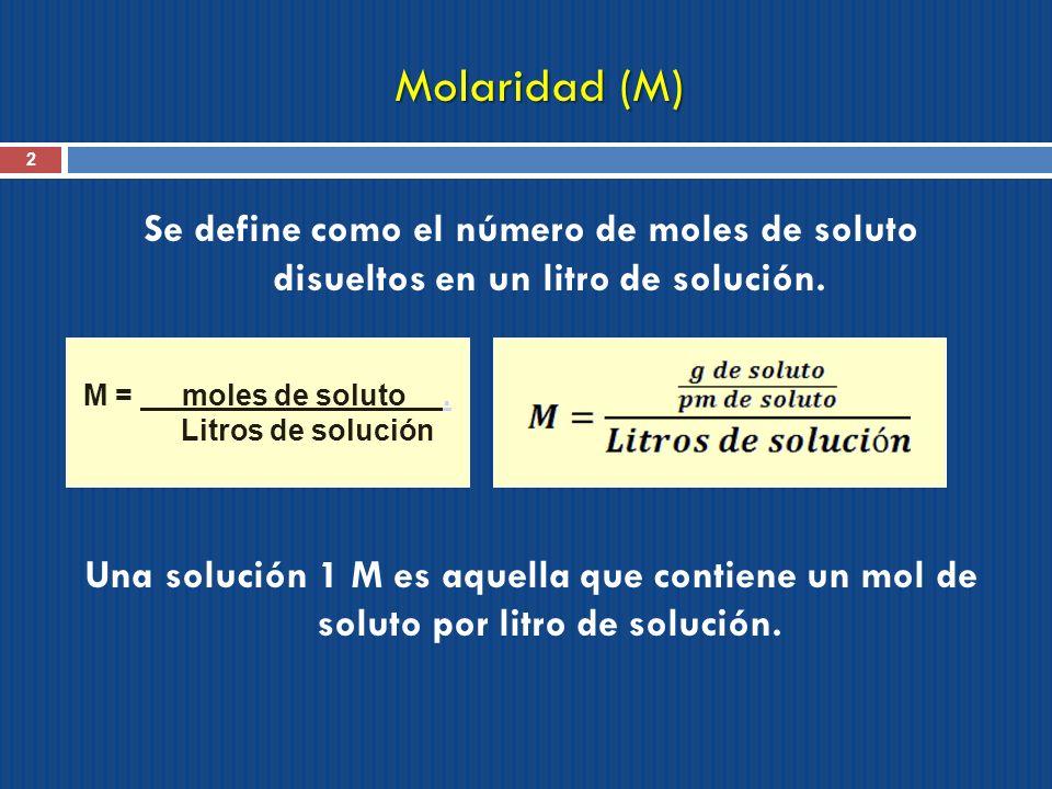 Molaridad (M) 2 Se define como el número de moles de soluto disueltos en un litro de solución. Una solución 1 M es aquella que contiene un mol de solu