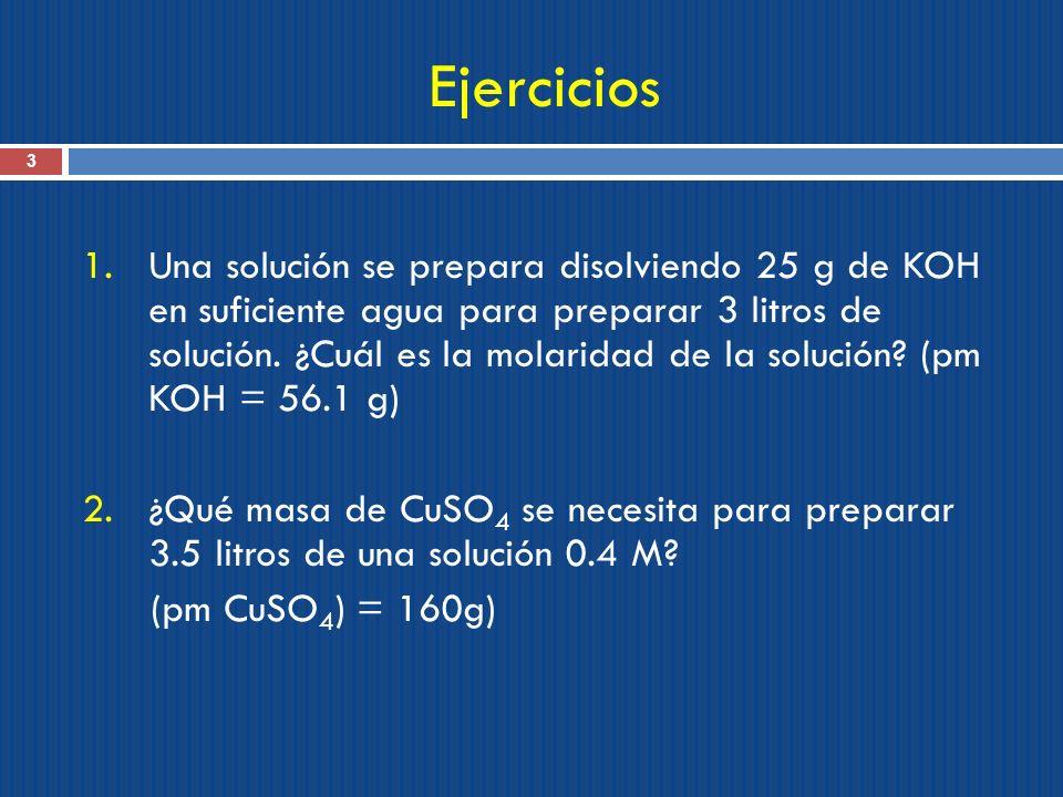 Ejercicios 3 1.Una solución se prepara disolviendo 25 g de KOH en suficiente agua para preparar 3 litros de solución. ¿Cuál es la molaridad de la solu