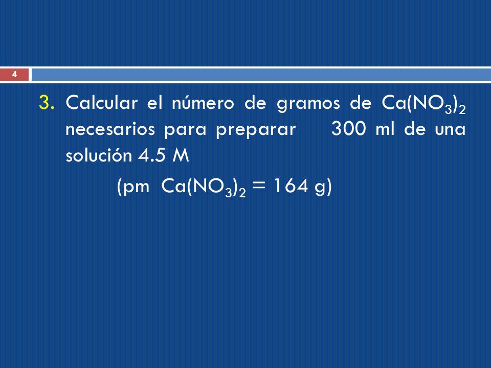 4 3.Calcular el número de gramos de Ca(NO 3 ) 2 necesarios para preparar 300 ml de una solución 4.5 M (pm Ca(NO 3 ) 2 = 164 g)