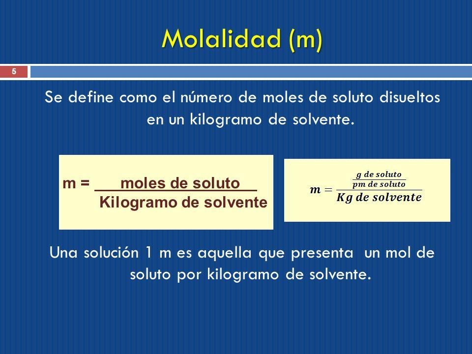 Molalidad (m) 5 Se define como el número de moles de soluto disueltos en un kilogramo de solvente. Una solución 1 m es aquella que presenta un mol de