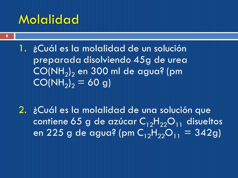 Molalidad 6 1.¿Cuál es la molalidad de un solución preparada disolviendo 45g de urea CO(NH 2 ) 2 en 300 ml de agua? (pm CO(NH 2 ) 2 = 60 g) 2.¿Cuál es