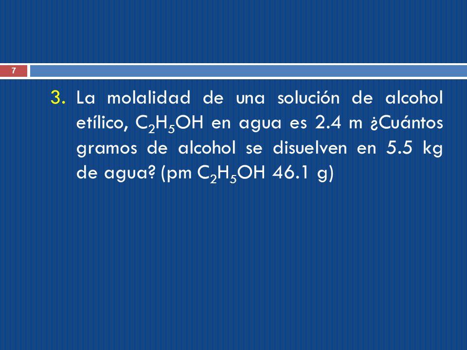 7 3.La molalidad de una solución de alcohol etílico, C 2 H 5 OH en agua es 2.4 m ¿Cuántos gramos de alcohol se disuelven en 5.5 kg de agua? (pm C 2 H