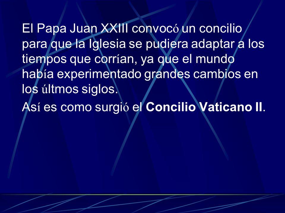 El Papa Juan XXIII convoc ó un concilio para que la Iglesia se pudiera adaptar a los tiempos que corr í an, ya que el mundo hab í a experimentado gran