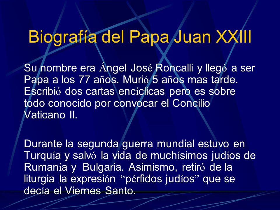 Biografía del Papa Juan XXIII Su nombre era Á ngel Jos é Roncalli y lleg ó a ser Papa a los 77 a ñ os. Muri ó 5 a ñ os mas tarde. Escribi ó dos cartas