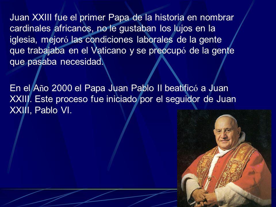 Juan XXIII fue el primer Papa de la historia en nombrar cardinales africanos, no le gustaban los lujos en la iglesia, mejor ó las condiciones laborale