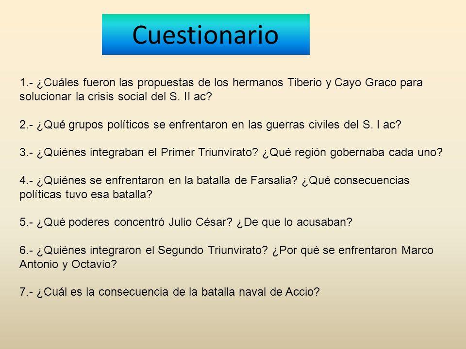 Cuestionario 1.- ¿Cuáles fueron las propuestas de los hermanos Tiberio y Cayo Graco para solucionar la crisis social del S. II ac? 2.- ¿Qué grupos pol