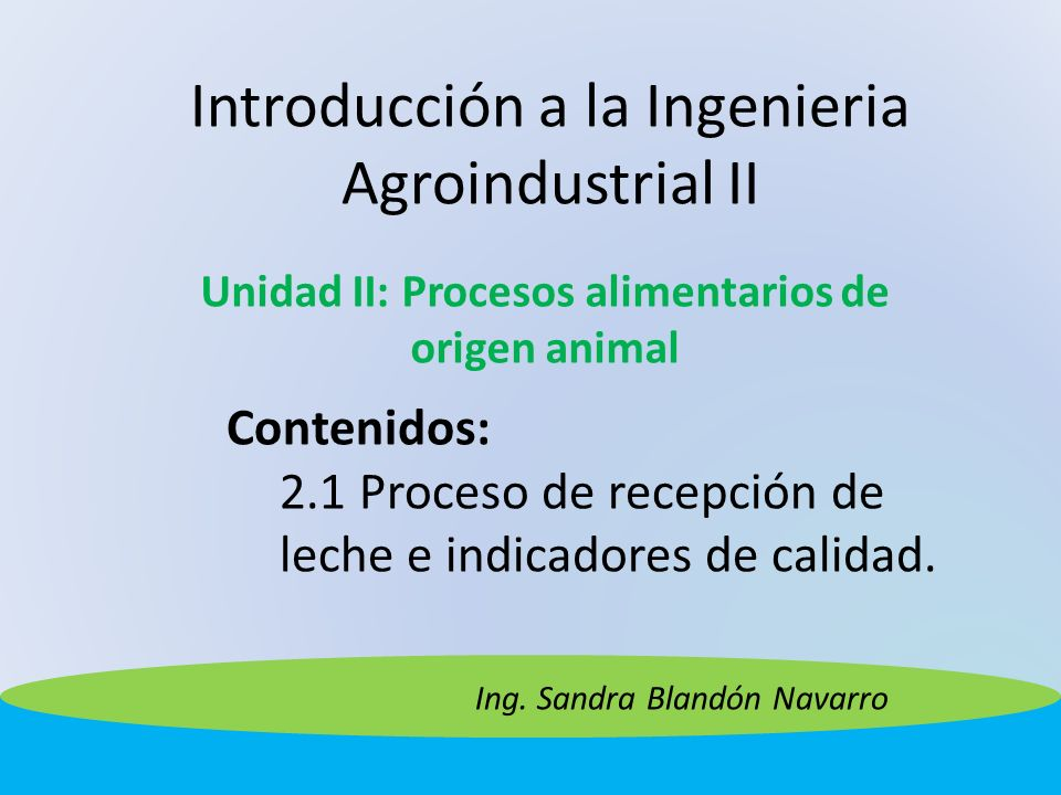 Introducción a la Ingenieria Agroindustrial II Unidad II: Procesos alimentarios de origen animal Contenidos: 2.1 Proceso de recepción de leche e indic