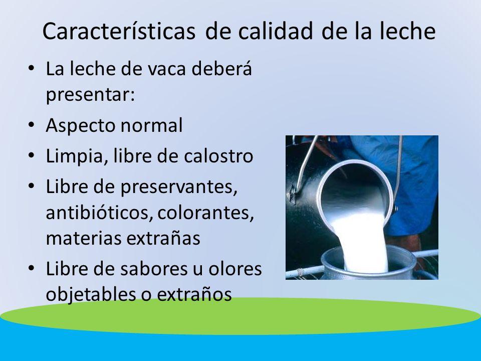 Características de calidad de la leche La leche de vaca deberá presentar: Aspecto normal Limpia, libre de calostro Libre de preservantes, antibióticos