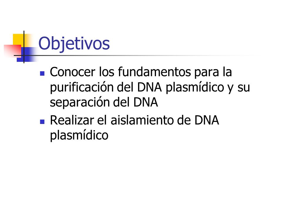 Objetivos Conocer los fundamentos para la purificación del DNA plasmídico y su separación del DNA Realizar el aislamiento de DNA plasmídico