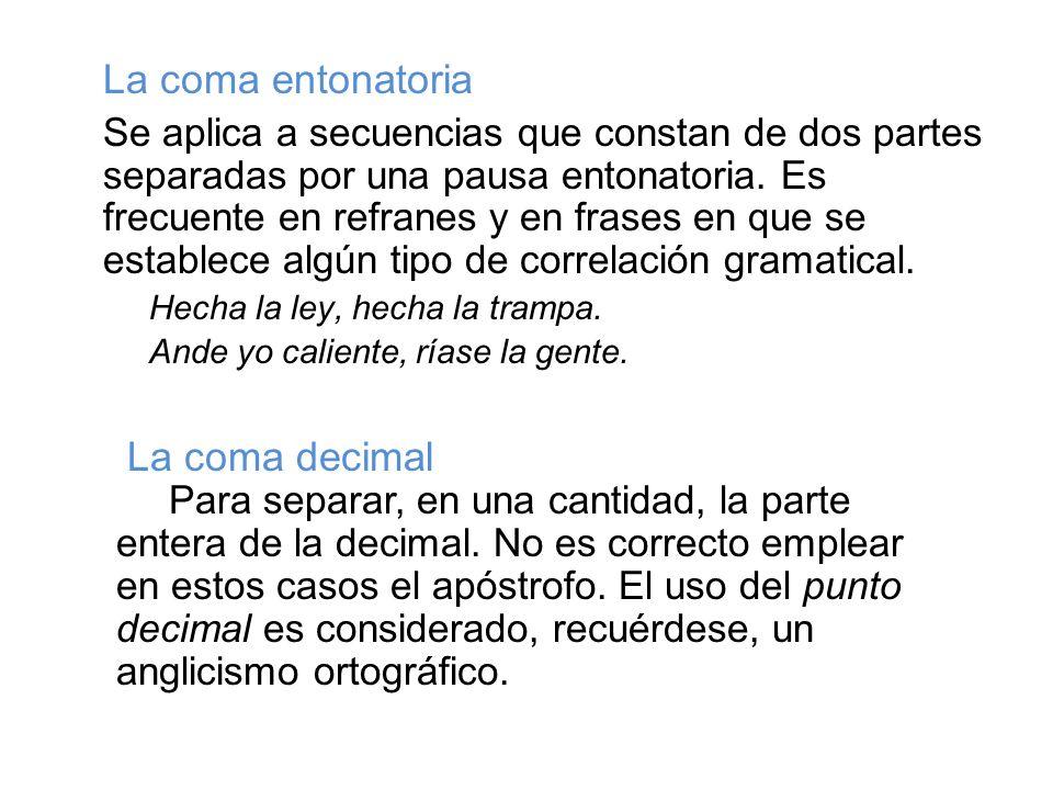 La coma entonatoria Se aplica a secuencias que constan de dos partes separadas por una pausa entonatoria. Es frecuente en refranes y en frases en que